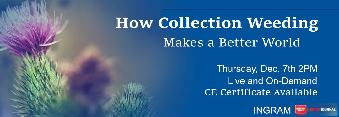 How Collection Weeding Makes a Better World, webinar from INGRAM and Library Journal Dec 7th at 3pm ET