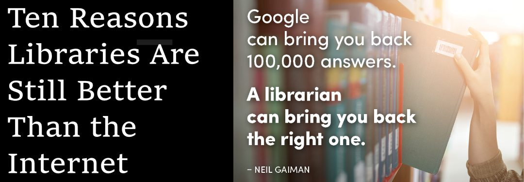 Ten Reasons Libraries Are Still Better Than the Internet by Marcus Banks American Libraries December 19, 2017